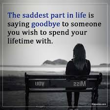 the saddest part in life is saying goodbye to someon unknown quotes