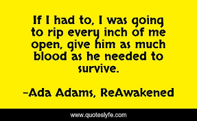If I had to, I was going to rip every inch of me open, give him as muc...  Quote by Ada Adams, ReAwakened - QuotesLyfe