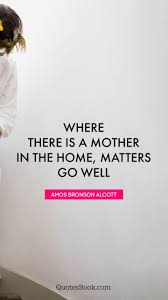 where there is a mother in the home matters go well quote by