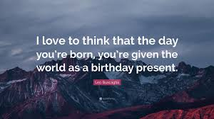 """leo buscaglia quote """"i love to think that the day you re born"""