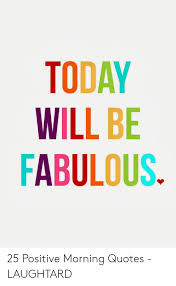today will be fabulous positive morning quotes laughtard