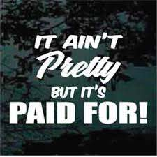 Amazon Com Decaldestination It Ain T Pretty But It S Paid For Funny Decal White Choose Size Handmade