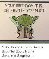 your birthdoy it is celebrote you must yoda happy birthday quotes