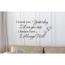 I Loved You Yesterday I Love You Still I Always Have I Always Will Vinyl Wall Art Inspirational Quotes And Saying Home Decor Decal Sticker Walmart Com Walmart Com