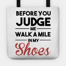 before you judge me walk a mile in my shoes quotes tote