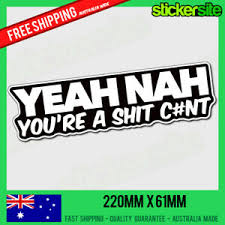 Yeah Nah You Re A Shit C Nt Sticker Decal Aussie Car Boat 4x4 4wd Jdm Funny Ebay