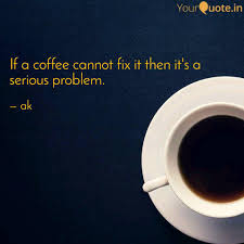 if a coffee cannot fix it quotes writings by ajaykumar ch