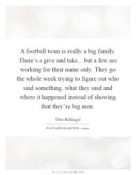 a football team is really a big family there s a give and