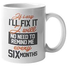 if i say i ll fix it i will no need to remind me every six
