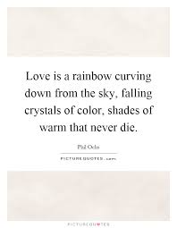 love is a rainbow curving down from the sky falling crystals of
