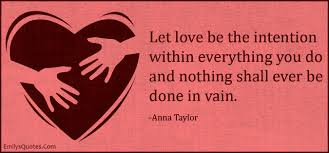 Let love be the intention within everything you do and nothing ...