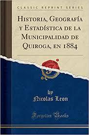 Historia, Geografía y Estadística de la Municipalidad de Quiroga, en 1884  (Classic Reprint) (Spanish Edition): Leon, Nicolas: 9780332520872:  Amazon.com: Books