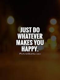 just do whatever makes you happy picture quotes