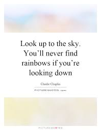 look up to the sky you ll never rainbows if you re looking