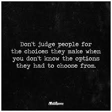 never end up judging people for the choices they make when you don