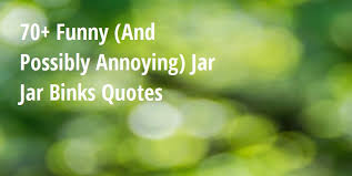the best funny and possibly annoying jar jar binks quotes big