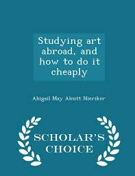 Studying art abroad, and how to do it cheaply - Scholar's Choice Edition:  Nieriker, Abigail May Alcott: 9781293982624: Amazon.com: Books