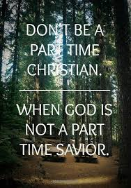 don t be a part time christian when god is not a part time savior