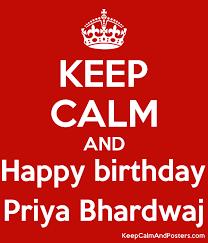 KEEP CALM AND Happy birthday Priya Bhardwaj - Keep Calm and Posters  Generator, Maker For Free - KeepCalmAndPosters.com