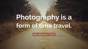 """neil degrasse tyson quote """"photography is a form of time travel"""