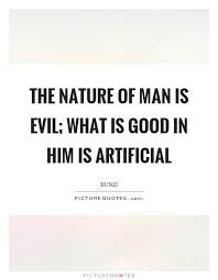 the nature of man is evil what is good in him is artificial