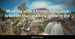 helen keller walking a friend in the dark is better