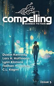 Compelling Science Fiction Issue 5 eBook: Stech, Joe, Kennedy, Dustin,  Hoffmann, Lars H., Kilmore, Lynn, Hillstrom, Nathan, Kagmi, C.L. :  Amazon.ca: Kindle Store