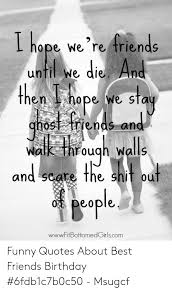 ihope we re triends until we die and aher hape we stay ghos