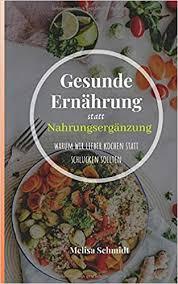 Gesunde Ernährung statt Nahrungsergänzung: warum wir lieber kochen statt  schlucken sollten (German Edition): Schmidt, Melisa: 9781092846752:  Amazon.com: Books