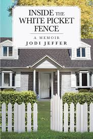 Jodi Jeffer S New Book Inside The White Picket Fence Shares An Awe Inspiring Journey That Sheds Light On The Effect Of Mental Health On Intergenerational Relationships Newswire