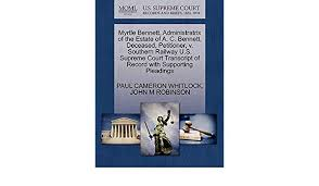 Myrtle Bennett, Administratrix of the Estate of A. C. Bennett, Deceased,  Petitioner, v. Southern Railway U.S. Supreme Court Transcript of Record  with Supporting Pleadings: WHITLOCK, PAUL CAMERON, ROBINSON, JOHN M:  9781270428718: Amazon.com: