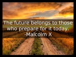 the future belongs to those who prepare for it today ―malcolm x