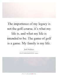 the importance of my legacy is not the golf course it s what my