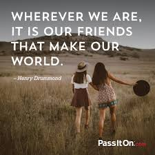 "wherever we are it is our friends that make our world "" henry"