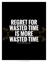 regret for wasted time is more wasted time picture quotes