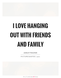 i love hanging out friends and family picture quotes