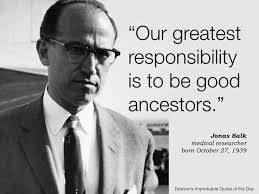 "Our greatest responsibility is to be good ancestors."" Jonas Salk ..."