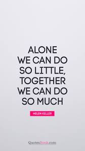 alone we can do so little together we can do so much quote by