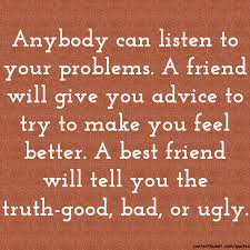 anybody can listen to your problems a friend will give you advice