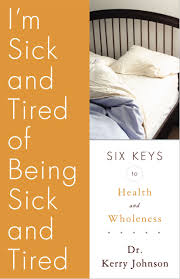 I'm Sick and Tired of Being Sick and Tired: Six Keys to Health and  Wellness: Johnson, Dr. Kerry L.: 9781933204277: Amazon.com: Books