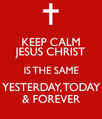 KEEP CALM JESUS CHRIST IS THE SAME YESTERDAY, TODAY & FOREVER Poster |  Elizabeth | Keep Calm-o-Matic