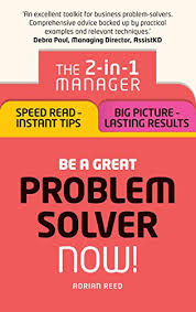 Amazon.com: Be a Great Problem Solver Now!: The 2-in-1 Manager: Speed Read  - Instant Tips; Big Picture - Lasting Results eBook: Reed, Adrian: Kindle  Store