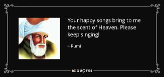 rumi quote your happy songs bring to me the scent of heaven