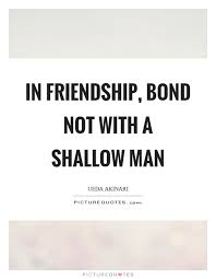 in friendship bond not a shallow man picture quotes