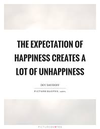 the expectation of happiness creates a lot of unhappiness