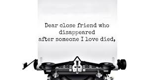dear close friend who disappeared after someone i love died hey