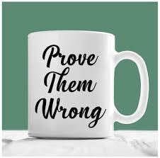 inspirational coffee mug prove them wrong inspirational mug