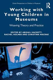 Working with Young Children in Museums: Weaving Theory and Practice Global  Perspectives on Children in Museums: Amazon.co.uk: Hackett, Abigail, Holmes,  Rachel, MacRae, Christina: Books
