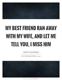 my best friend ran away my wife and let me tell you i