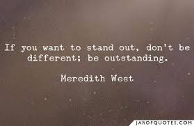 If you want to stand out, don't be different; be outstanding. - Jar of  Quotes